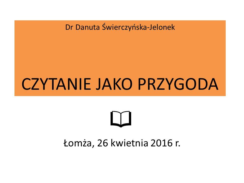 Dr Danuta Świerczyńska-Jelonek CZYTANIE JAKO PRZYGODA Łomża, 26 kwietnia 2016 r.