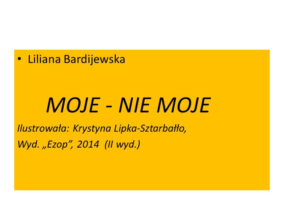 Liliana Bardijewska MOJE - NIE MOJE Ilustrowała: Krystyna Lipka-Sztarbałło, Wyd.