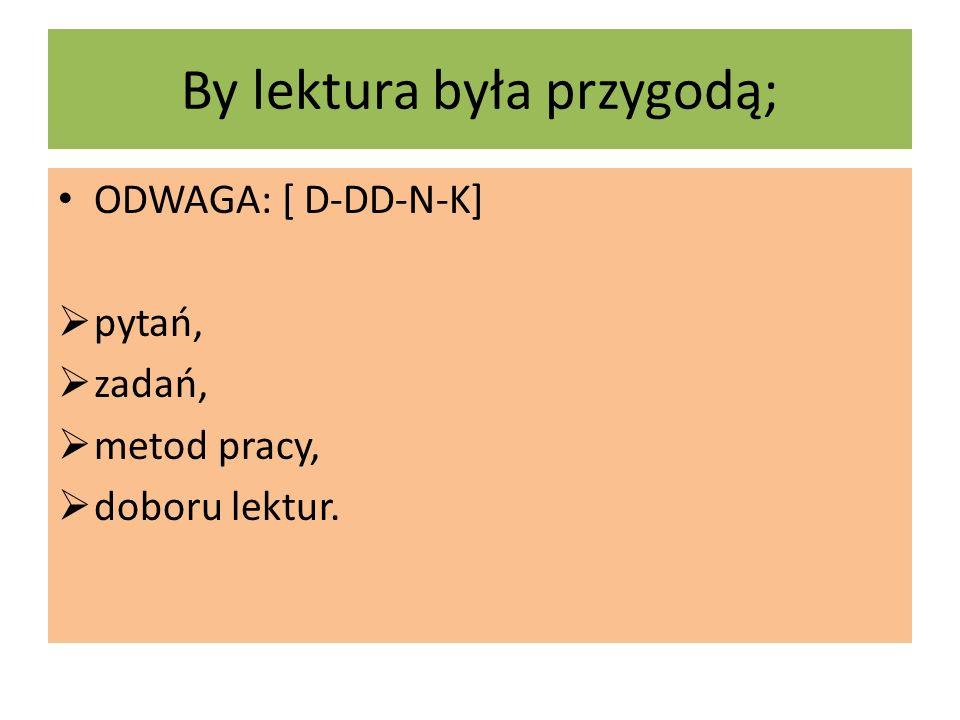 By lektura była przygodą; ODWAGA: [ D-DD-N-K]  pytań,  zadań,  metod pracy,  doboru lektur.
