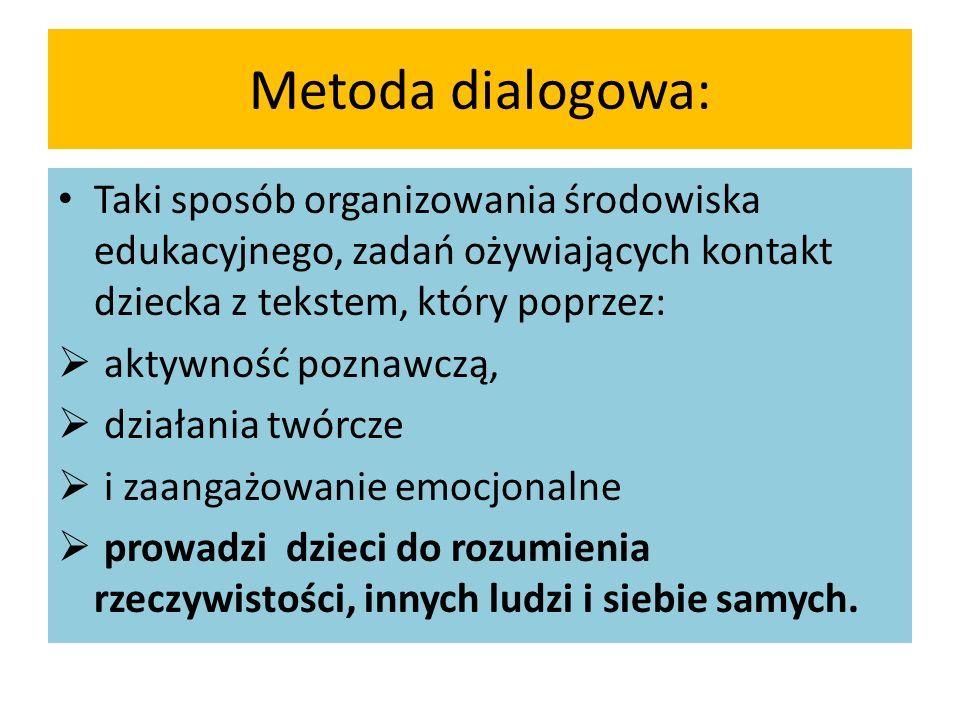 Metoda dialogowa: Taki sposób organizowania środowiska edukacyjnego, zadań ożywiających kontakt dziecka z tekstem, który poprzez:  aktywność poznawczą,  działania twórcze  i zaangażowanie emocjonalne  prowadzi dzieci do rozumienia rzeczywistości, innych ludzi i siebie samych.