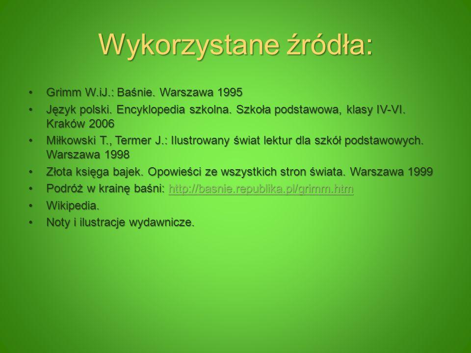 Wykorzystane źródła: Grimm W.iJ.: Baśnie. Warszawa 1995Grimm W.iJ.: Baśnie. Warszawa 1995 Język polski. Encyklopedia szkolna. Szkoła podstawowa, klasy