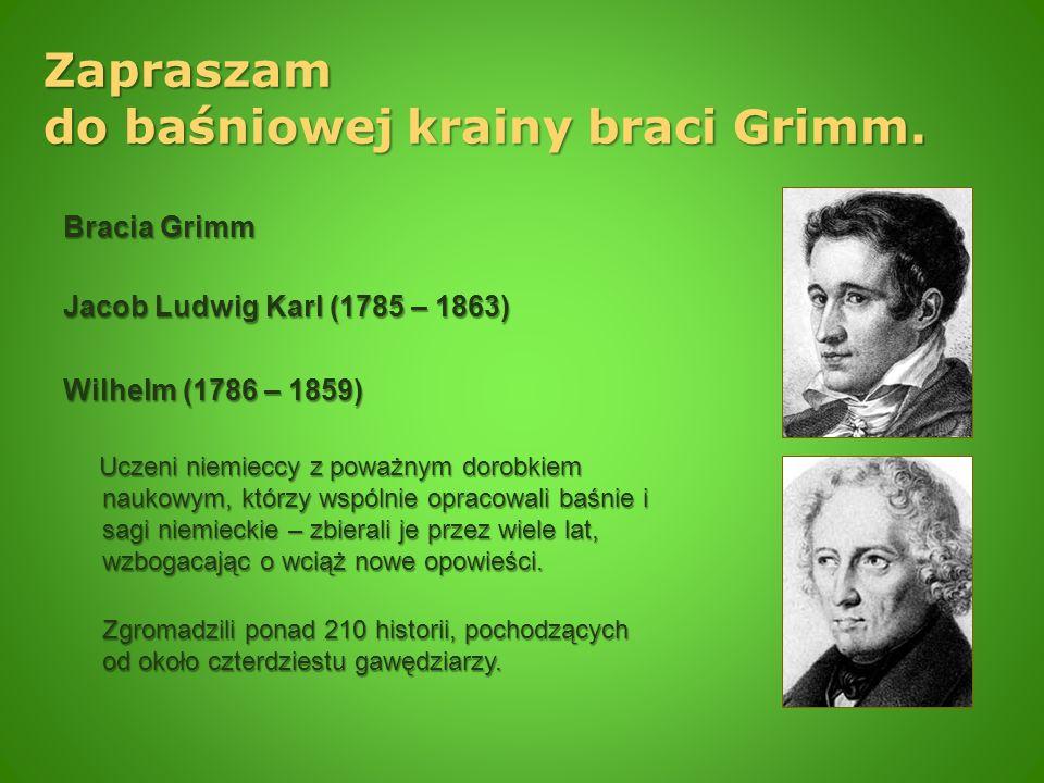 Zapraszam do baśniowej krainy braci Grimm. Bracia Grimm Jacob Ludwig Karl (1785 – 1863) Wilhelm (1786 – 1859) Uczeni niemieccy z poważnym dorobkiem na