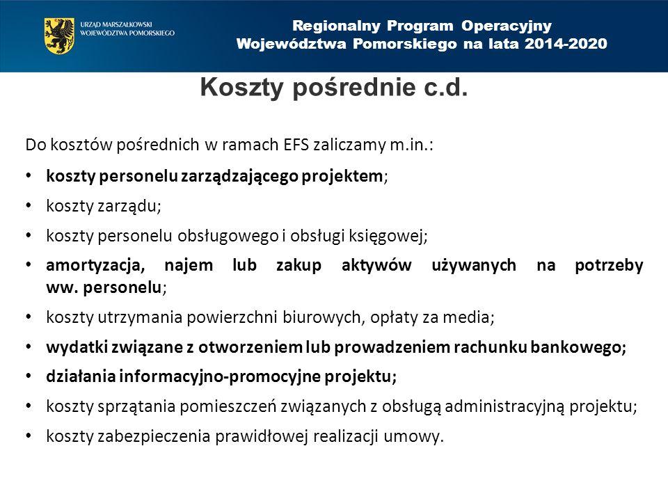Regionalny Program Operacyjny Województwa Pomorskiego na lata 2014-2020 Do kosztów pośrednich w ramach EFS zaliczamy m.in.: koszty personelu zarządzającego projektem; koszty zarządu; koszty personelu obsługowego i obsługi księgowej; amortyzacja, najem lub zakup aktywów używanych na potrzeby ww.