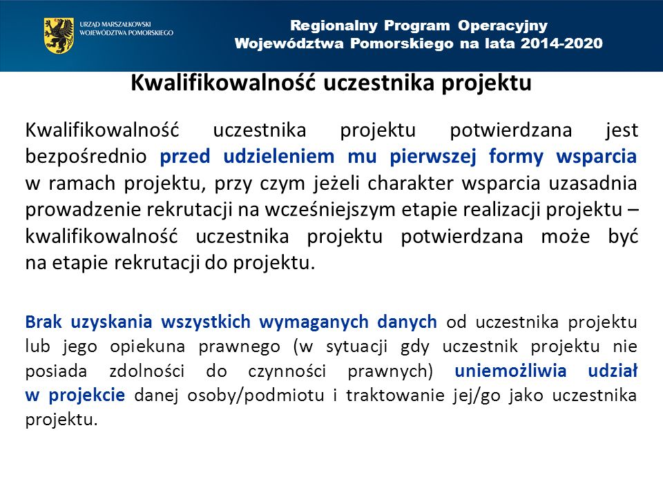 Regionalny Program Operacyjny Województwa Pomorskiego na lata 2014-2020 Kwalifikowalność uczestnika projektu Kwalifikowalność uczestnika projektu potwierdzana jest bezpośrednio przed udzieleniem mu pierwszej formy wsparcia w ramach projektu, przy czym jeżeli charakter wsparcia uzasadnia prowadzenie rekrutacji na wcześniejszym etapie realizacji projektu – kwalifikowalność uczestnika projektu potwierdzana może być na etapie rekrutacji do projektu.