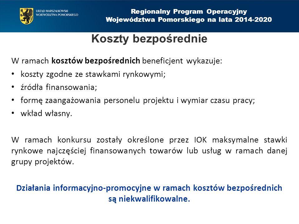 Regionalny Program Operacyjny Województwa Pomorskiego na lata 2014-2020 W ramach kosztów bezpośrednich beneficjent wykazuje: koszty zgodne ze stawkami rynkowymi; źródła finansowania; formę zaangażowania personelu projektu i wymiar czasu pracy; wkład własny.
