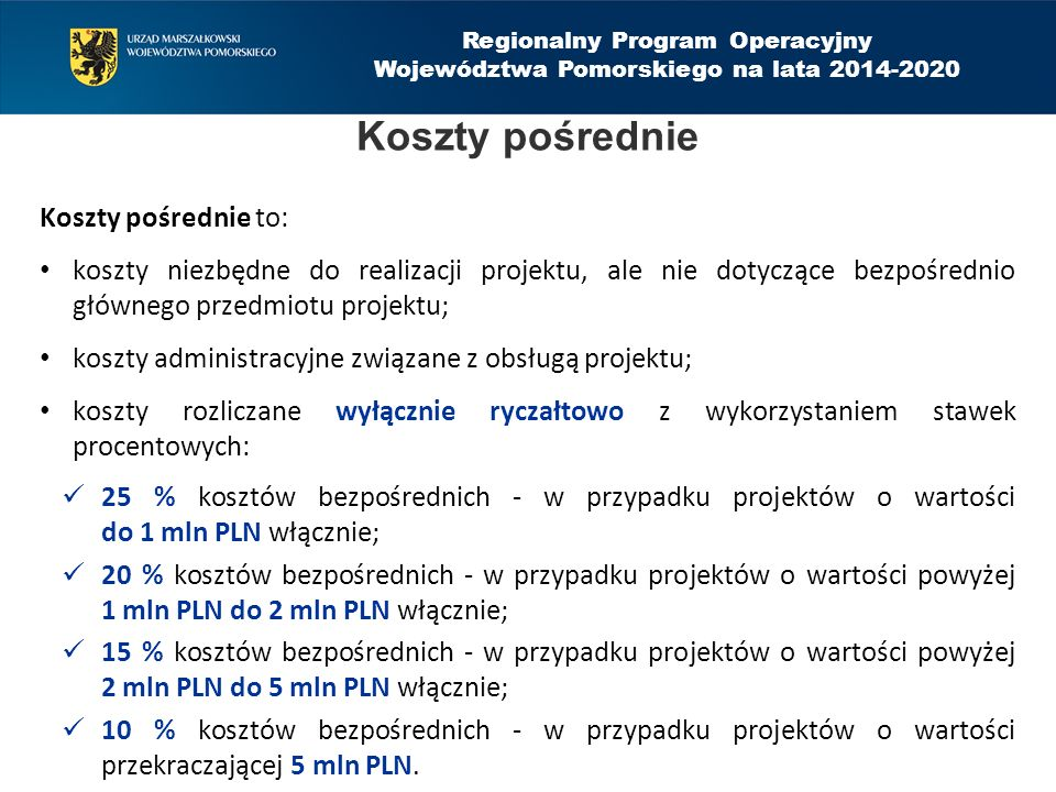 Regionalny Program Operacyjny Województwa Pomorskiego na lata 2014-2020 Koszty pośrednie to: koszty niezbędne do realizacji projektu, ale nie dotyczące bezpośrednio głównego przedmiotu projektu; koszty administracyjne związane z obsługą projektu; koszty rozliczane wyłącznie ryczałtowo z wykorzystaniem stawek procentowych: 25 % kosztów bezpośrednich - w przypadku projektów o wartości do 1 mln PLN włącznie; 20 % kosztów bezpośrednich - w przypadku projektów o wartości powyżej 1 mln PLN do 2 mln PLN włącznie; 15 % kosztów bezpośrednich - w przypadku projektów o wartości powyżej 2 mln PLN do 5 mln PLN włącznie; 10 % kosztów bezpośrednich - w przypadku projektów o wartości przekraczającej 5 mln PLN.