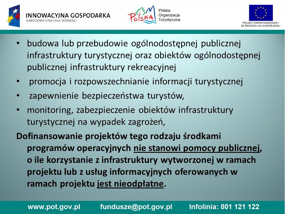 budowa lub przebudowie ogólnodostępnej publicznej infrastruktury turystycznej oraz obiektów ogólnodostępnej publicznej infrastruktury rekreacyjnej promocja i rozpowszechnianie informacji turystycznej zapewnienie bezpieczeństwa turystów, monitoring, zabezpieczenie obiektów infrastruktury turystycznej na wypadek zagrożeń, Dofinansowanie projektów tego rodzaju środkami programów operacyjnych nie stanowi pomocy publicznej, o ile korzystanie z infrastruktury wytworzonej w ramach projektu lub z usług informacyjnych oferowanych w ramach projektu jest nieodpłatne.