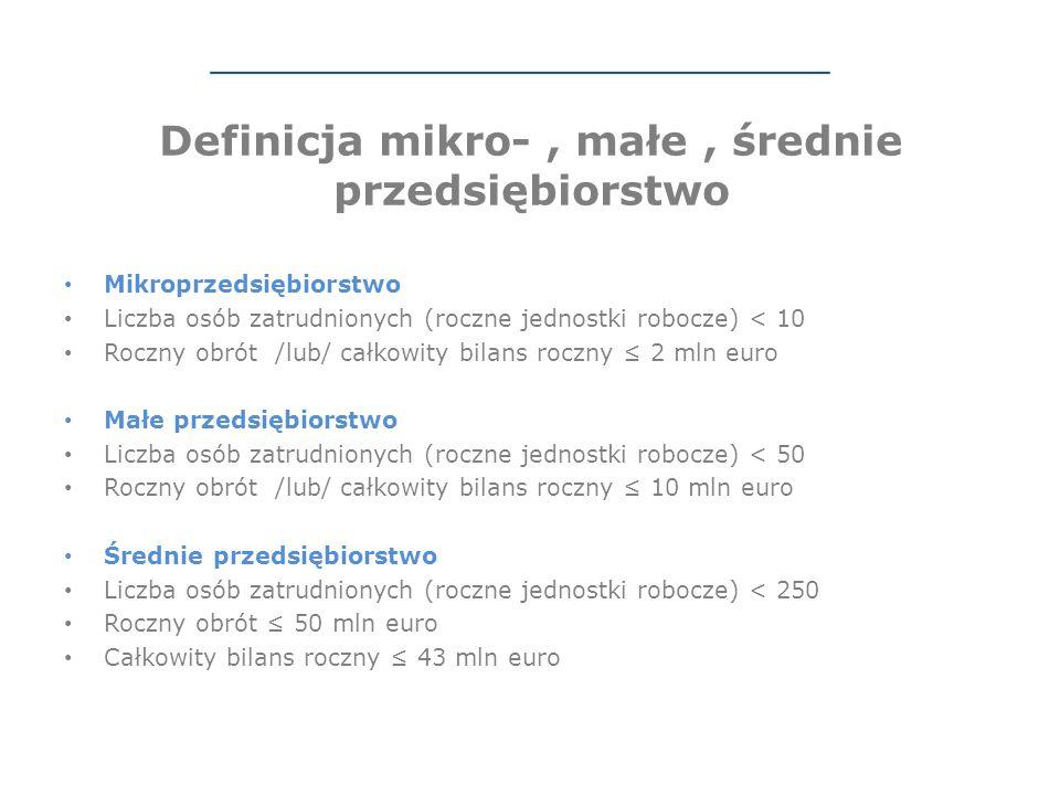 Definicja mikro-, małe, średnie przedsiębiorstwo Mikroprzedsiębiorstwo Liczba osób zatrudnionych (roczne jednostki robocze) < 10 Roczny obrót /lub/ całkowity bilans roczny ≤ 2 mln euro Małe przedsiębiorstwo Liczba osób zatrudnionych (roczne jednostki robocze) < 50 Roczny obrót /lub/ całkowity bilans roczny ≤ 10 mln euro Średnie przedsiębiorstwo Liczba osób zatrudnionych (roczne jednostki robocze) < 250 Roczny obrót ≤ 50 mln euro Całkowity bilans roczny ≤ 43 mln euro