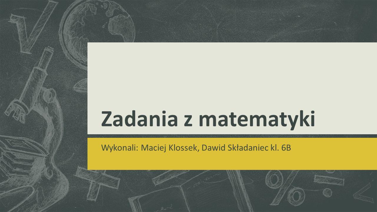 Zadania z matematyki Wykonali: Maciej Klossek, Dawid Składaniec kl. 6B