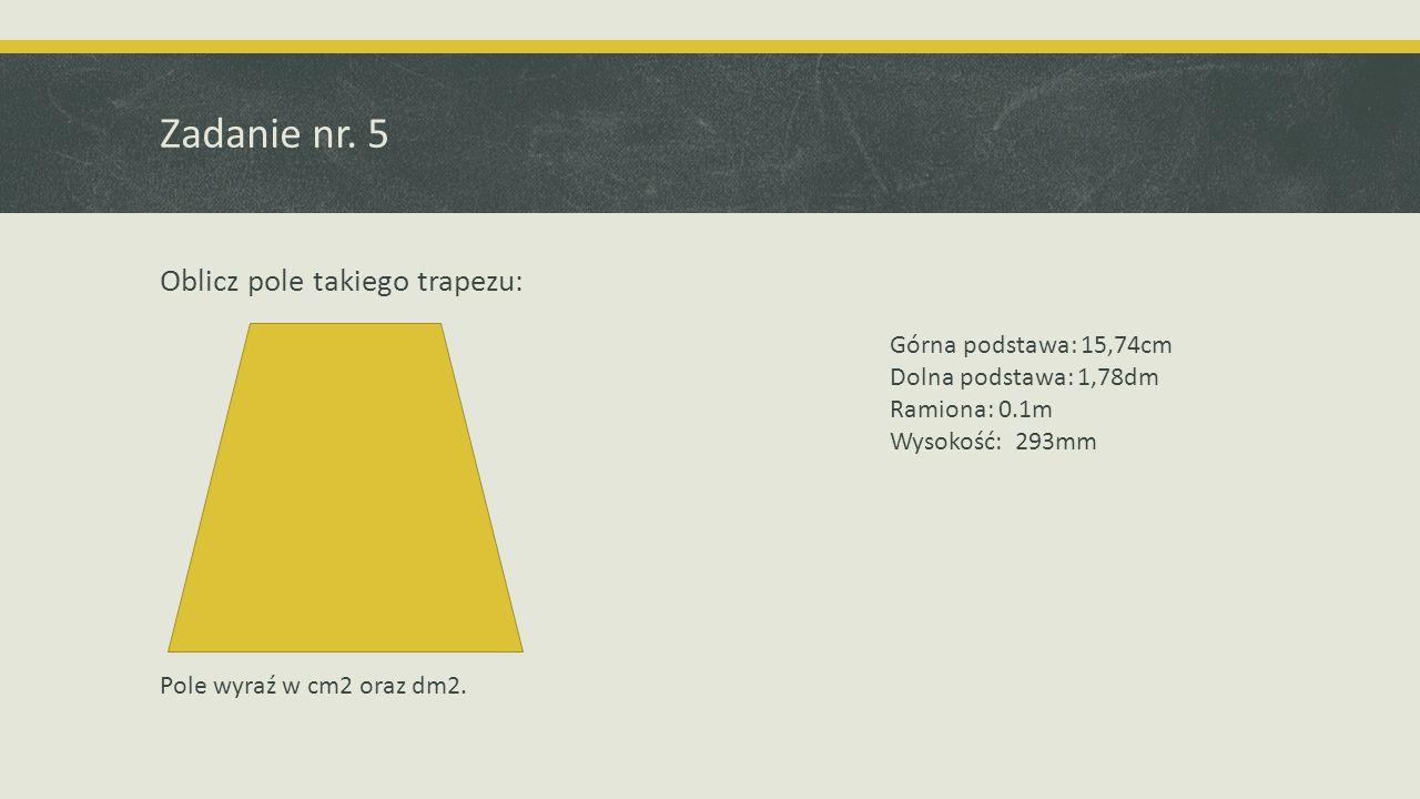 Zadanie nr. 5 Oblicz pole takiego trapezu: Górna podstawa: 15,74cm Dolna podstawa: 1,78dm Ramiona: 0.1m Wysokość: 293mm Pole wyraź w cm2 oraz dm2.