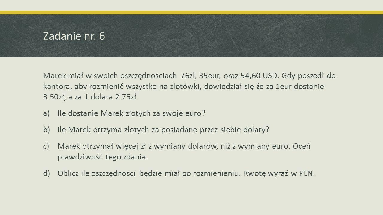 Zadanie nr. 6 Marek miał w swoich oszczędnościach 76zł, 35eur, oraz 54,60 USD. Gdy poszedł do kantora, aby rozmienić wszystko na złotówki, dowiedział