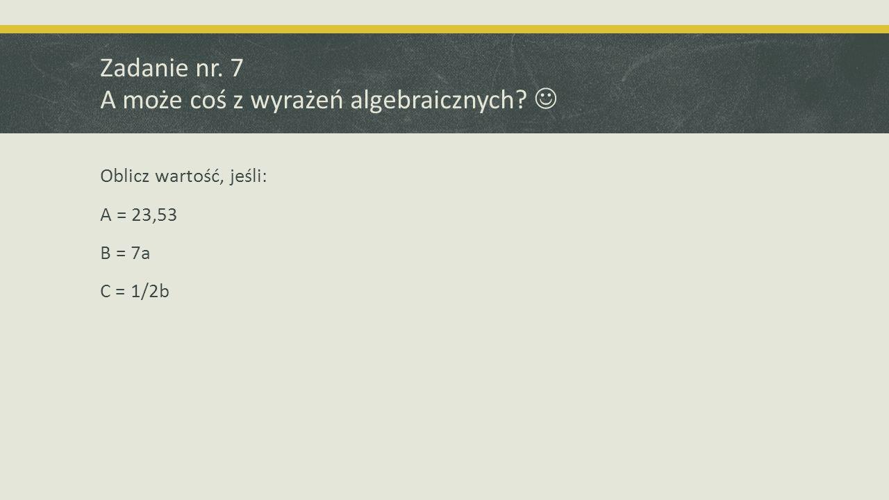 Zadanie nr. 7 A może coś z wyrażeń algebraicznych? Oblicz wartość, jeśli: A = 23,53 B = 7a C = 1/2b