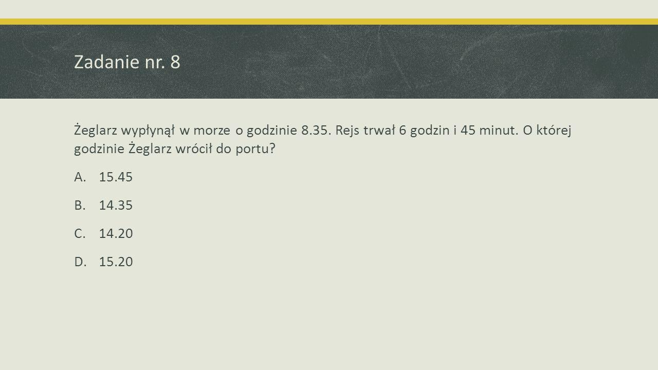 Zadanie nr. 8 Żeglarz wypłynął w morze o godzinie 8.35. Rejs trwał 6 godzin i 45 minut. O której godzinie Żeglarz wrócił do portu? A.15.45 B.14.35 C.1