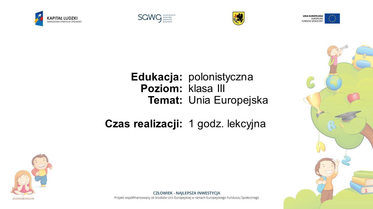 Edukacja: Poziom: Temat: Czas realizacji: polonistyczna klasa III Unia Europejska 1 godz. lekcyjna