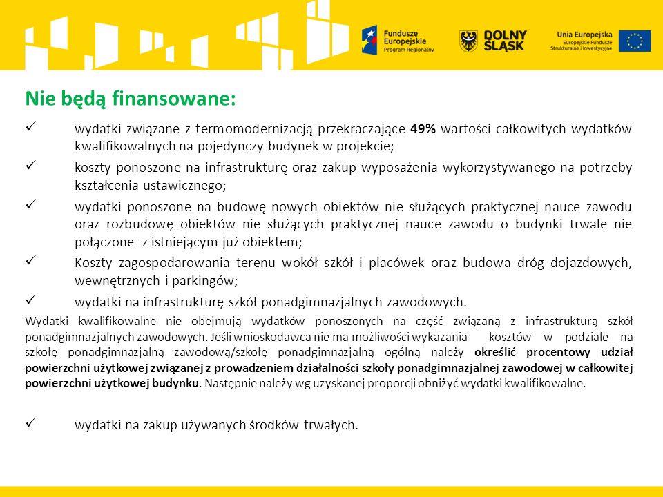 Nie będą finansowane: wydatki związane z termomodernizacją przekraczające 49% wartości całkowitych wydatków kwalifikowalnych na pojedynczy budynek w projekcie; koszty ponoszone na infrastrukturę oraz zakup wyposażenia wykorzystywanego na potrzeby kształcenia ustawicznego; wydatki ponoszone na budowę nowych obiektów nie służących praktycznej nauce zawodu oraz rozbudowę obiektów nie służących praktycznej nauce zawodu o budynki trwale nie połączone z istniejącym już obiektem; Koszty zagospodarowania terenu wokół szkół i placówek oraz budowa dróg dojazdowych, wewnętrznych i parkingów; wydatki na infrastrukturę szkół ponadgimnazjalnych zawodowych.