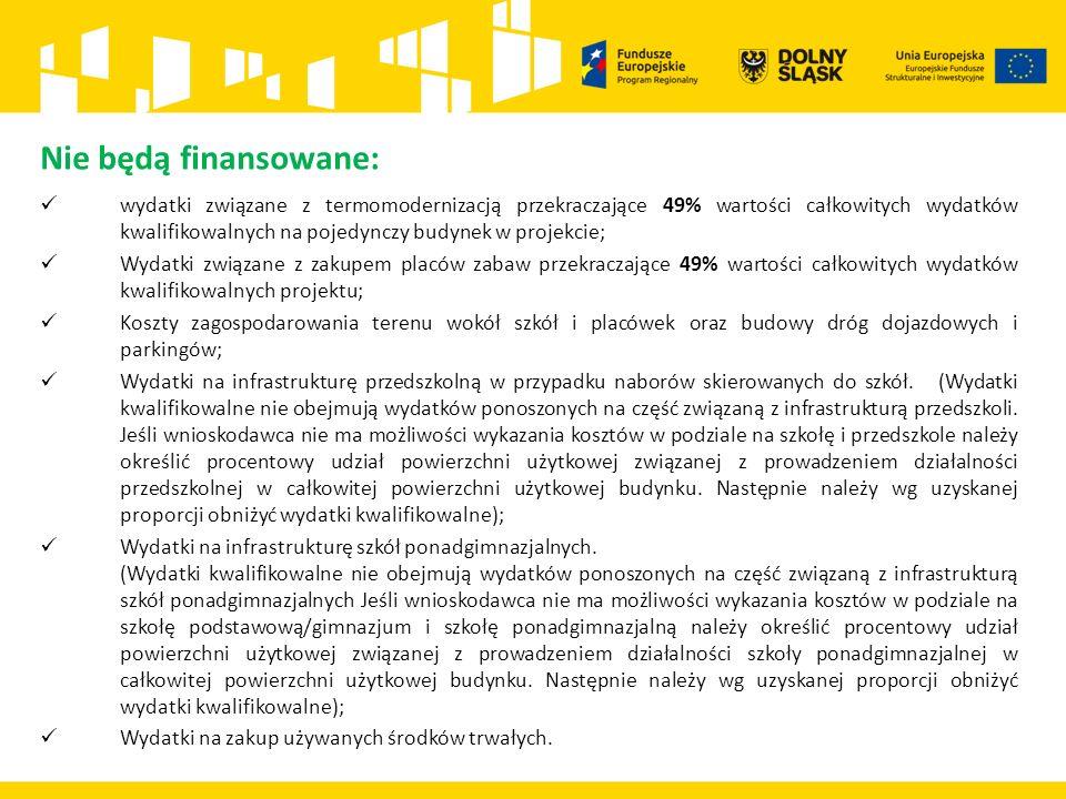 Nie będą finansowane: wydatki związane z termomodernizacją przekraczające 49% wartości całkowitych wydatków kwalifikowalnych na pojedynczy budynek w projekcie; Wydatki związane z zakupem placów zabaw przekraczające 49% wartości całkowitych wydatków kwalifikowalnych projektu; Koszty zagospodarowania terenu wokół szkół i placówek oraz budowy dróg dojazdowych i parkingów; Wydatki na infrastrukturę przedszkolną w przypadku naborów skierowanych do szkół.
