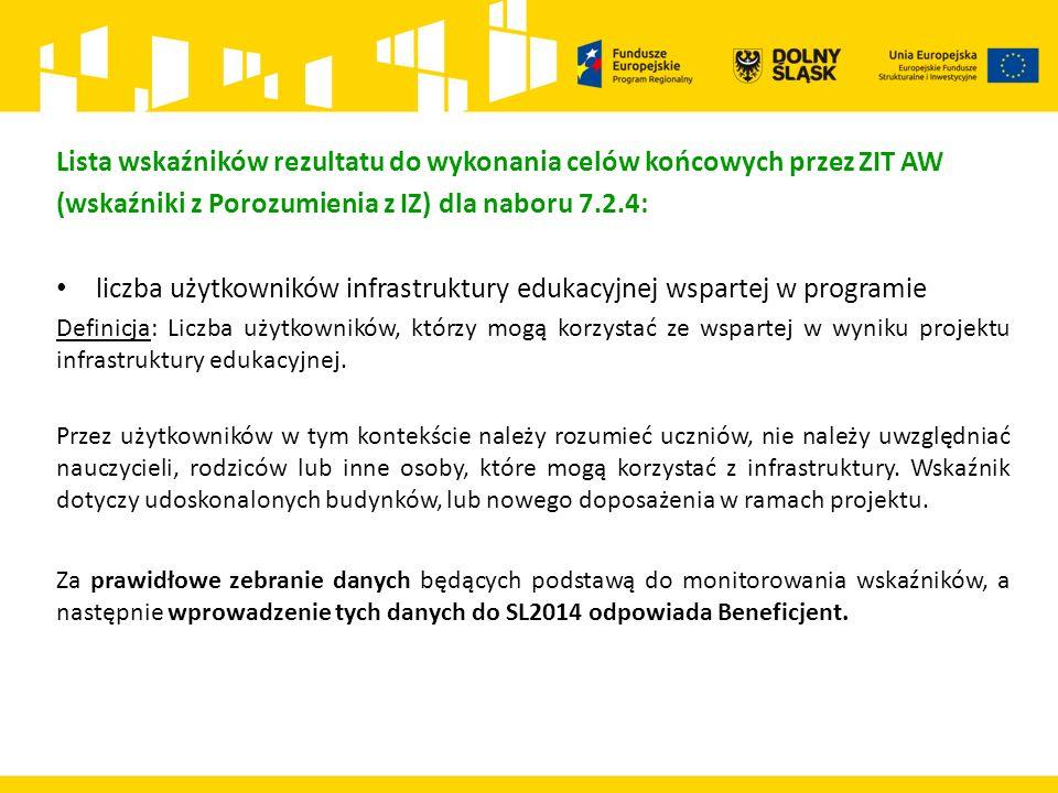 Lista wskaźników rezultatu do wykonania celów końcowych przez ZIT AW (wskaźniki z Porozumienia z IZ) dla naboru 7.2.4: liczba użytkowników infrastruktury edukacyjnej wspartej w programie Definicja: Liczba użytkowników, którzy mogą korzystać ze wspartej w wyniku projektu infrastruktury edukacyjnej.