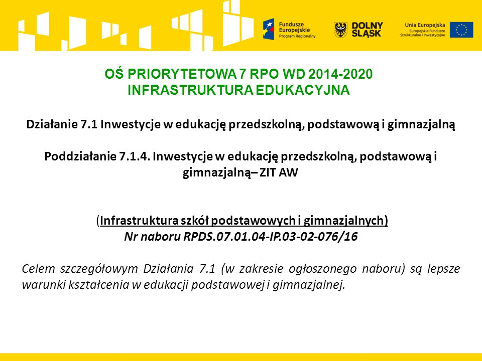 OŚ PRIORYTETOWA 7 RPO WD 2014-2020 INFRASTRUKTURA EDUKACYJNA Działanie 7.1 Inwestycje w edukację przedszkolną, podstawową i gimnazjalną Poddziałanie 7.1.4.