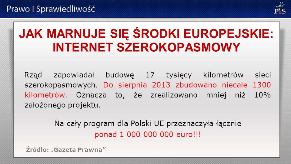 JAK MARNUJE SIĘ ŚRODKI EUROPEJSKIE: INTERNET SZEROKOPASMOWY Rząd zapowiadał budowę 17 tysięcy kilometrów sieci szerokopasmowych. Do sierpnia 2013 zbud