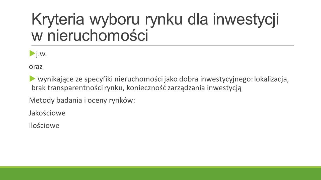 Kryteria wyboru rynku dla inwestycji w nieruchomości (badania inwestorów) W kolejności wskazań:  Perspektywy i uwarunkowania gospodarcze kraju docelowego  Perspektywy sektora nieruchomości  Uwarunkowania demograficzne  Rozmiary rynku  Konieczność dywersyfikacji  Koncentracja na wybranym regionie  Cele i strategie inwestycyjne firmy  Poziom cen  Efektywność operacyjna działania na różnych rynkach.