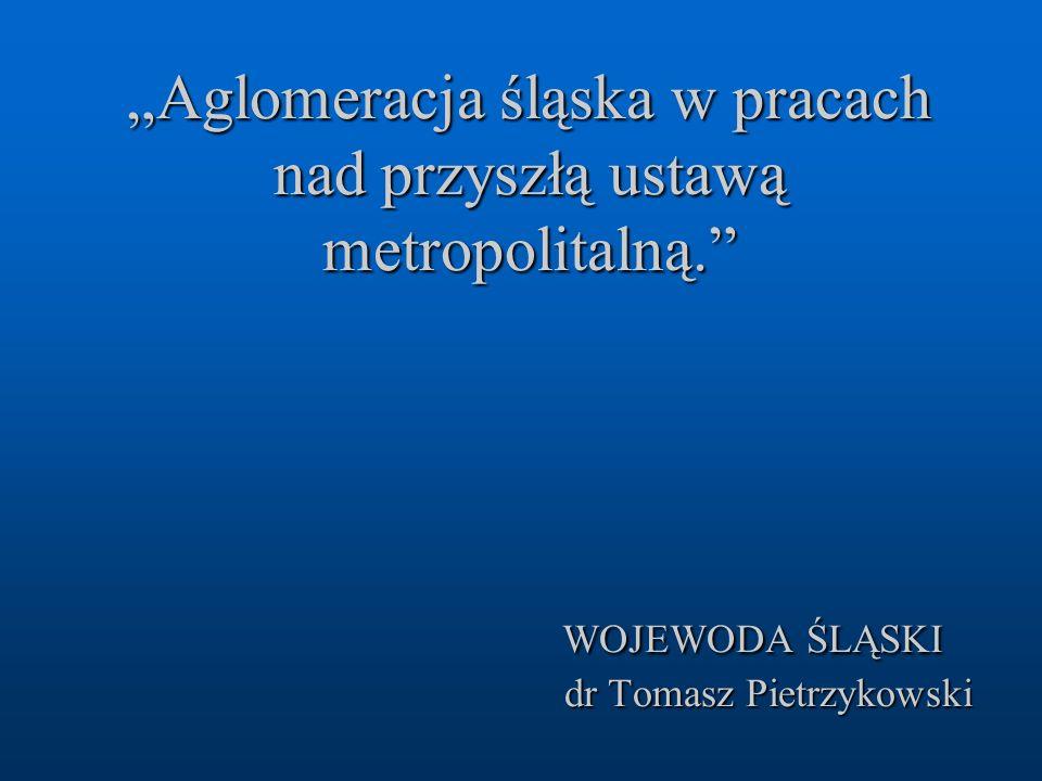 """""""Aglomeracja śląska w pracach nad przyszłą ustawą metropolitalną."""" WOJEWODA ŚLĄSKI dr Tomasz Pietrzykowski"""