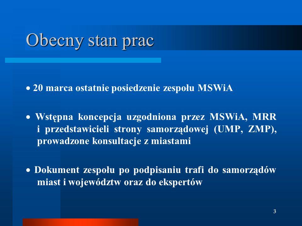 3 Obecny stan prac  20 marca ostatnie posiedzenie zespołu MSWiA  Wstępna koncepcja uzgodniona przez MSWiA, MRR i przedstawicieli strony samorządowej