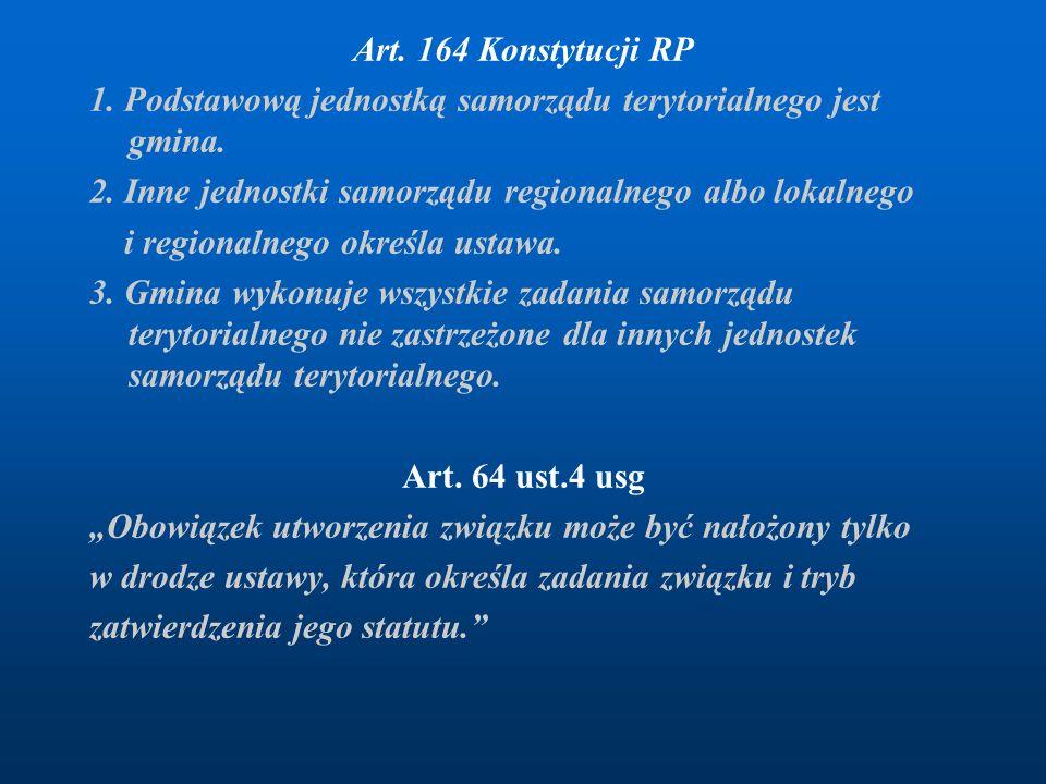 Art. 164 Konstytucji RP 1. Podstawową jednostką samorządu terytorialnego jest gmina. 2. Inne jednostki samorządu regionalnego albo lokalnego i regiona