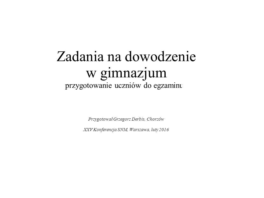 Zadania na dowodzenie w gimnazjum przygotowanie uczniów do egzaminuu Przygotował Grzegorz Derbis, Chorzów XXV Konferencja SNM, Warszawa, luty 2016