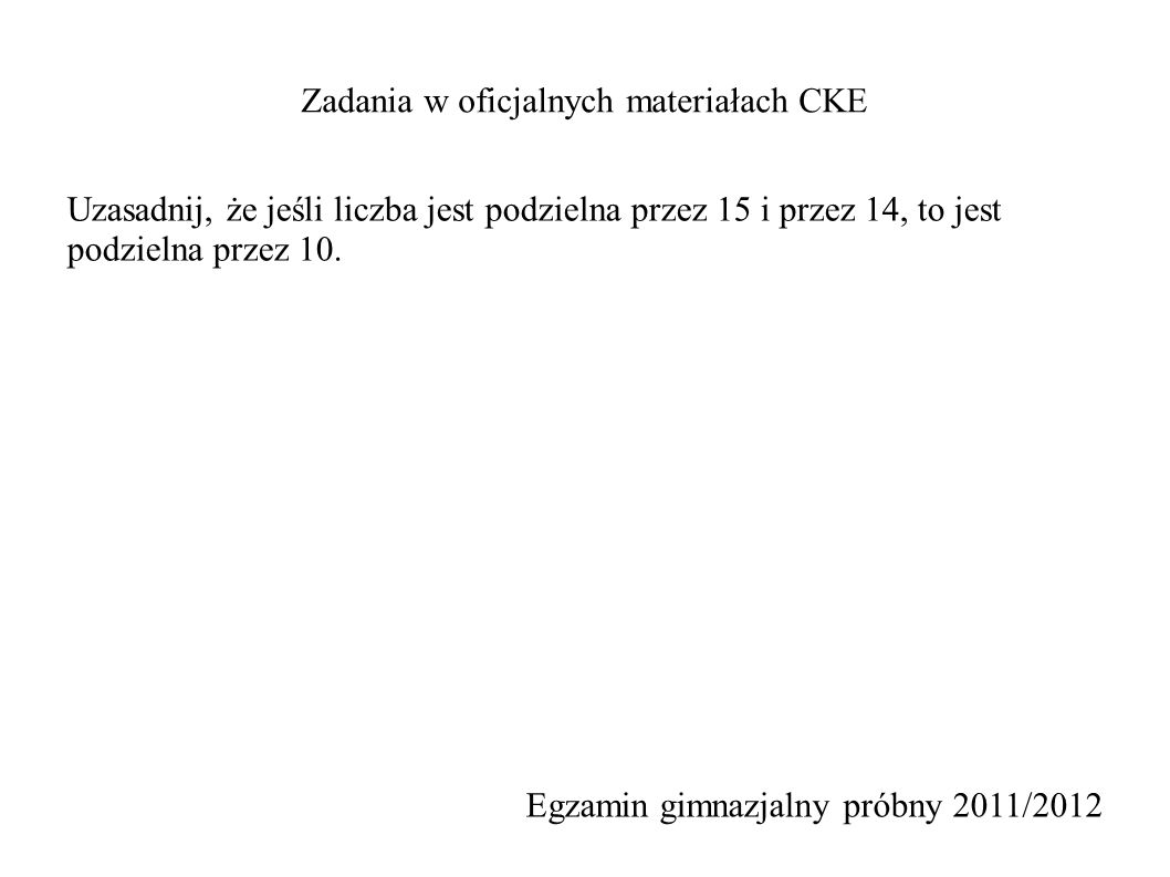 Zadania w oficjalnych materiałach CKE Egzamin gimnazjalny próbny 2011/2012 Uzasadnij, że jeśli liczba jest podzielna przez 15 i przez 14, to jest podzielna przez 10.