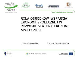 Dorota Szybała-Pelak ROLA OŚRODKÓW WSPARCIA EKONOMII SPOŁECZNEJ W ROZWOJU SEKTORA EKONOMII SPOŁECZNEJ Szczyrk, 13 kwiecień 2016