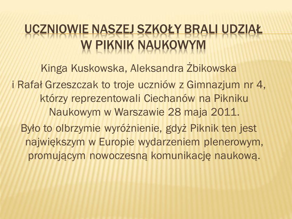 Kinga Kuskowska, Aleksandra Żbikowska i Rafał Grzeszczak to troje uczniów z Gimnazjum nr 4, którzy reprezentowali Ciechanów na Pikniku Naukowym w Warszawie 28 maja 2011.