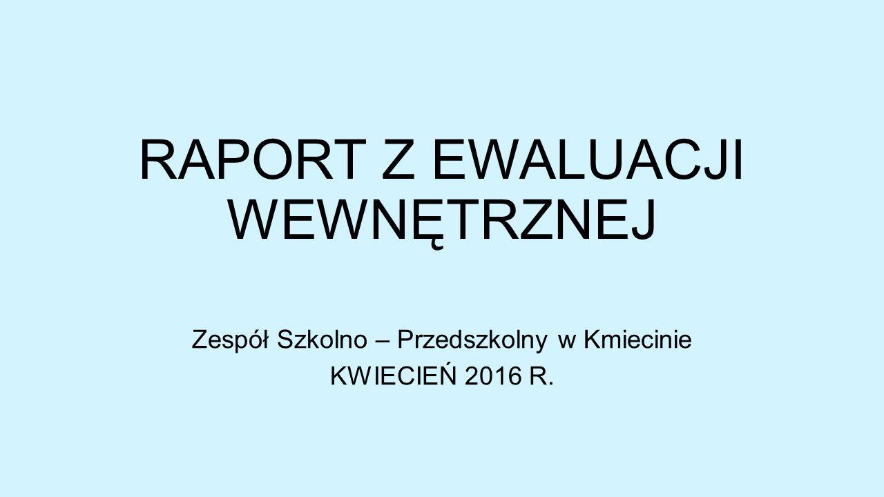 RAPORT Z EWALUACJI WEWNĘTRZNEJ Zespół Szkolno – Przedszkolny w Kmiecinie KWIECIEŃ 2016 R.