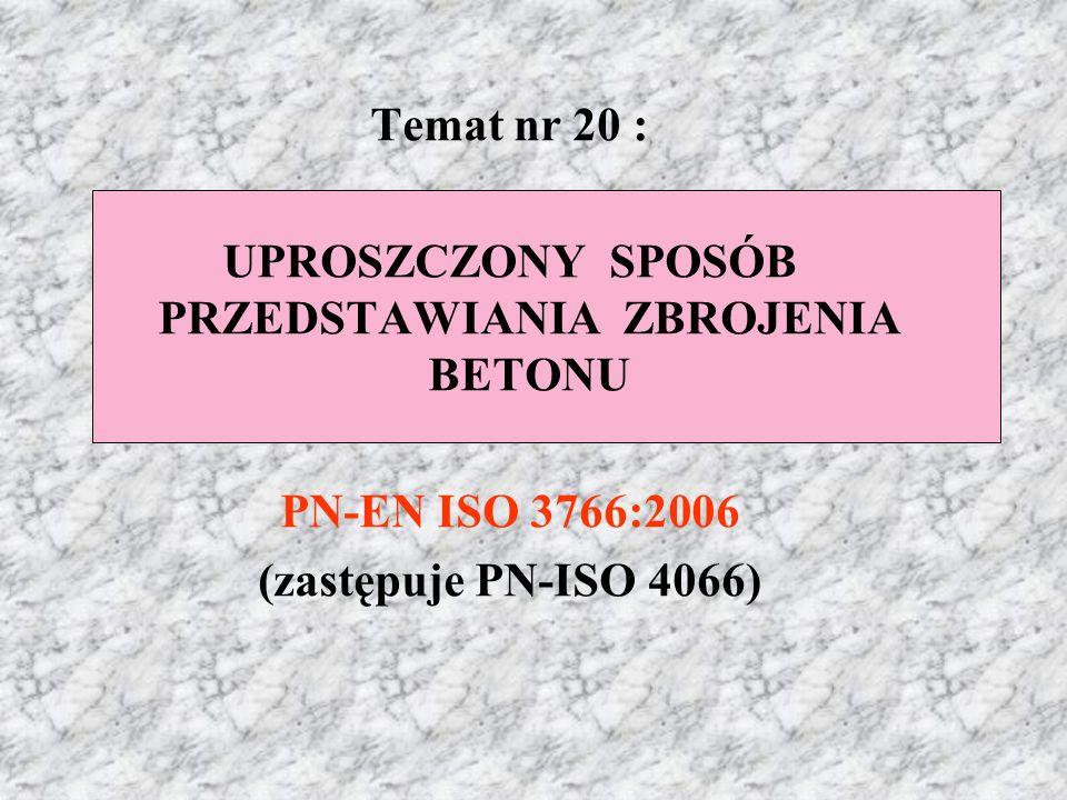 Temat nr 20 : UPROSZCZONY SPOSÓB PRZEDSTAWIANIA ZBROJENIA BETONU PN-EN ISO 3766:2006 (zastępuje PN-ISO 4066)