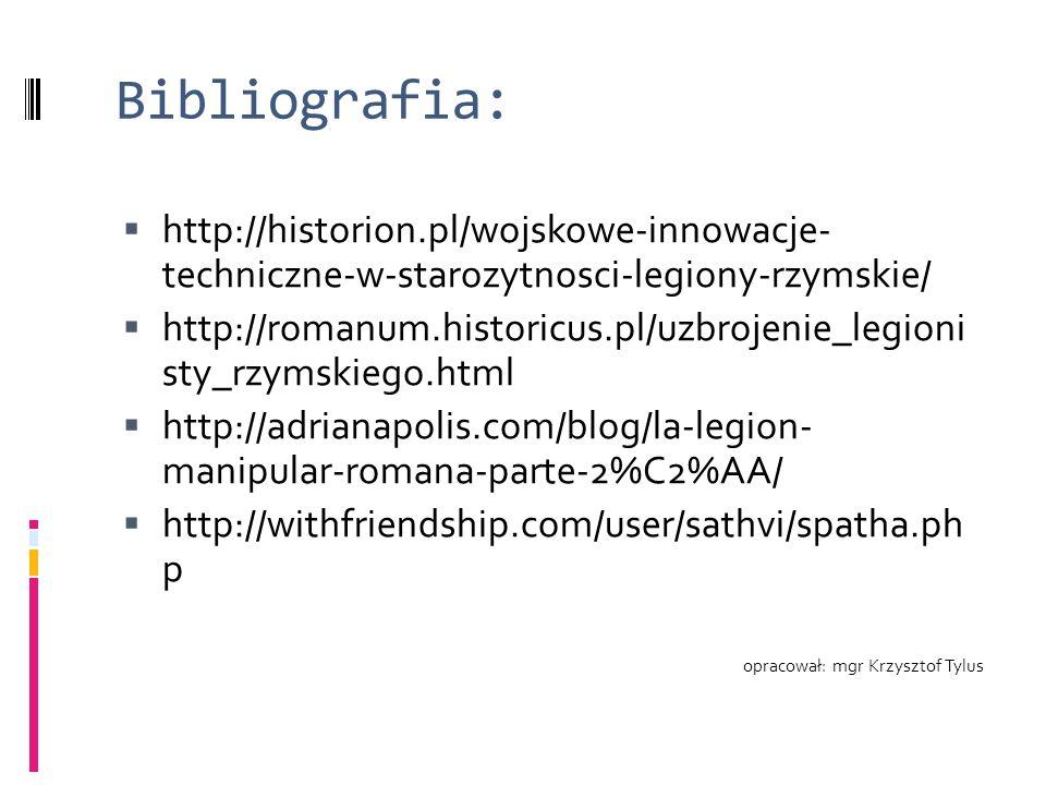 Bibliografia:  http://historion.pl/wojskowe-innowacje- techniczne-w-starozytnosci-legiony-rzymskie/  http://romanum.historicus.pl/uzbrojenie_legioni sty_rzymskiego.html  http://adrianapolis.com/blog/la-legion- manipular-romana-parte-2%C2%AA/  http://withfriendship.com/user/sathvi/spatha.ph p opracował: mgr Krzysztof Tylus
