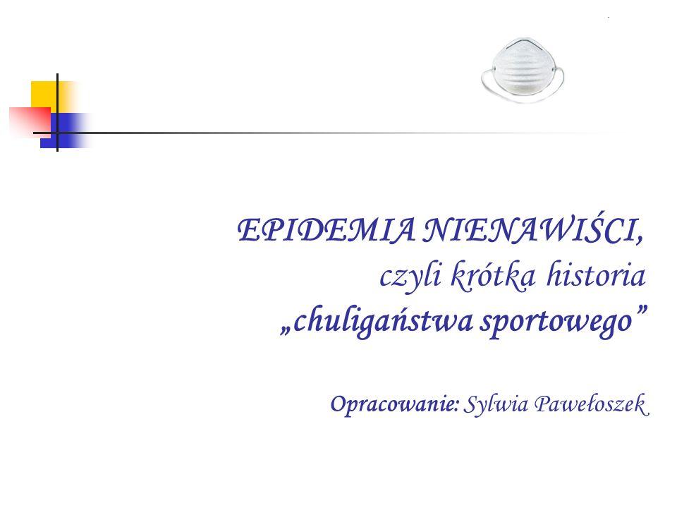"""EPIDEMIA NIENAWIŚCI, czyli krótka historia """"chuligaństwa sportowego Opracowanie: Sylwia Pawełoszek"""