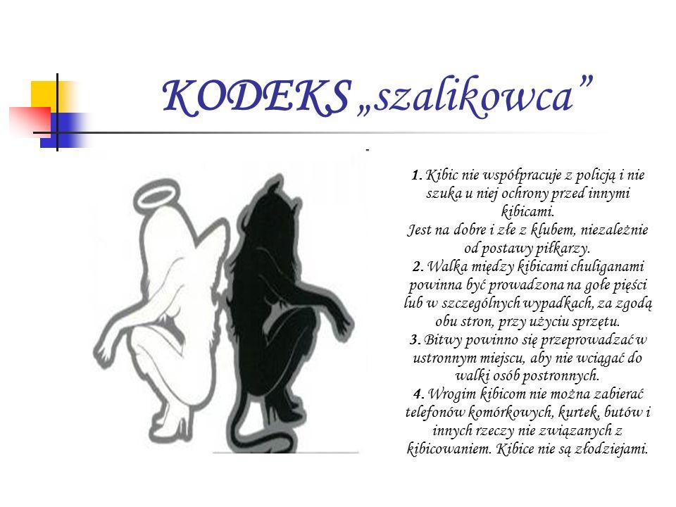 """KODEKS """"szalikowca"""" 1. Kibic nie współpracuje z policją i nie szuka u niej ochrony przed innymi kibicami. Jest na dobre i złe z klubem, niezależnie od"""