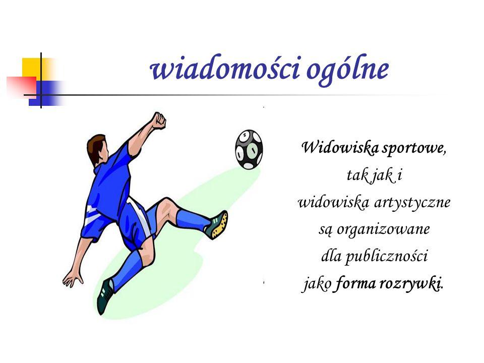 wiadomości ogólne Widowiska sportowe, tak jak i widowiska artystyczne są organizowane dla publiczności jako forma rozrywki.