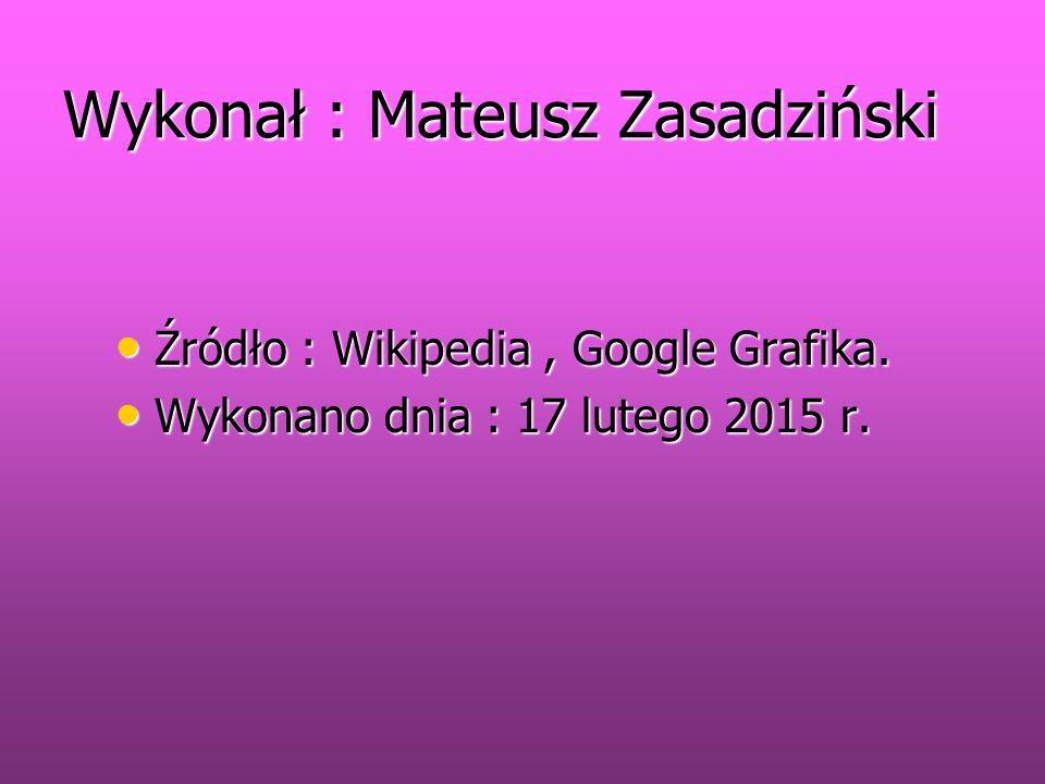 Wykonał : Mateusz Zasadziński Źródło : Wikipedia, Google Grafika. Źródło : Wikipedia, Google Grafika. Wykonano dnia : 17 lutego 2015 r. Wykonano dnia