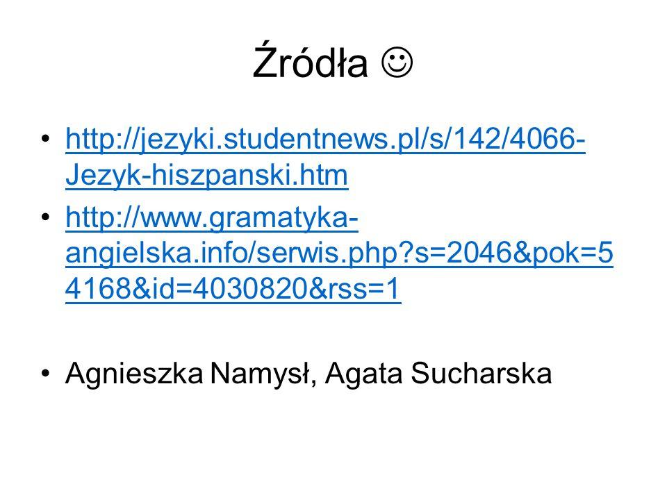 Źródła http://jezyki.studentnews.pl/s/142/4066- Jezyk-hiszpanski.htmhttp://jezyki.studentnews.pl/s/142/4066- Jezyk-hiszpanski.htm http://www.gramatyka- angielska.info/serwis.php s=2046&pok=5 4168&id=4030820&rss=1http://www.gramatyka- angielska.info/serwis.php s=2046&pok=5 4168&id=4030820&rss=1 Agnieszka Namysł, Agata Sucharska