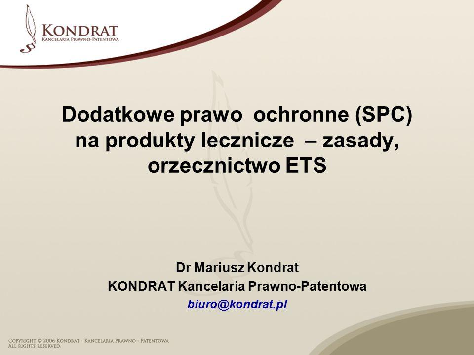 Dodatkowe prawo ochronne (SPC) na produkty lecznicze – zasady, orzecznictwo ETS Dr Mariusz Kondrat KONDRAT Kancelaria Prawno-Patentowa biuro@kondrat.pl