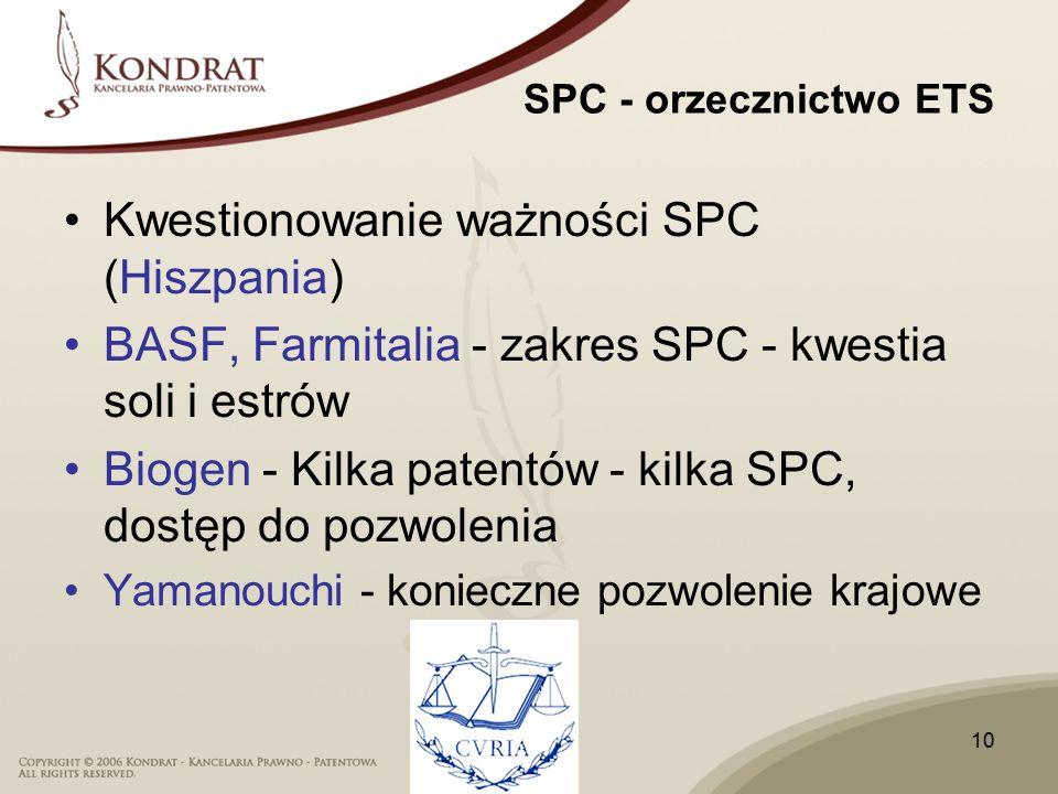 10 SPC - orzecznictwo ETS Kwestionowanie ważności SPC (Hiszpania) BASF, Farmitalia - zakres SPC - kwestia soli i estrów Biogen - Kilka patentów - kilka SPC, dostęp do pozwolenia Yamanouchi - konieczne pozwolenie krajowe