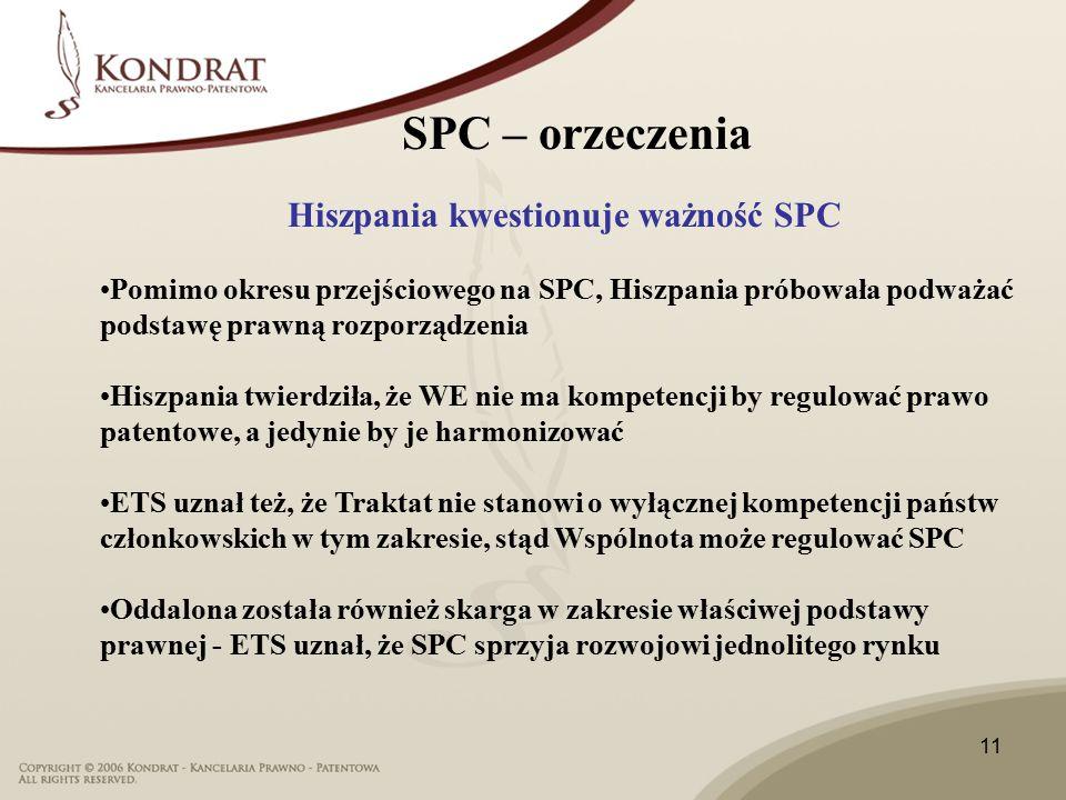 11 Hiszpania kwestionuje ważność SPC Pomimo okresu przejściowego na SPC, Hiszpania próbowała podważać podstawę prawną rozporządzenia Hiszpania twierdziła, że WE nie ma kompetencji by regulować prawo patentowe, a jedynie by je harmonizować ETS uznał też, że Traktat nie stanowi o wyłącznej kompetencji państw członkowskich w tym zakresie, stąd Wspólnota może regulować SPC Oddalona została również skarga w zakresie właściwej podstawy prawnej - ETS uznał, że SPC sprzyja rozwojowi jednolitego rynku SPC – orzeczenia