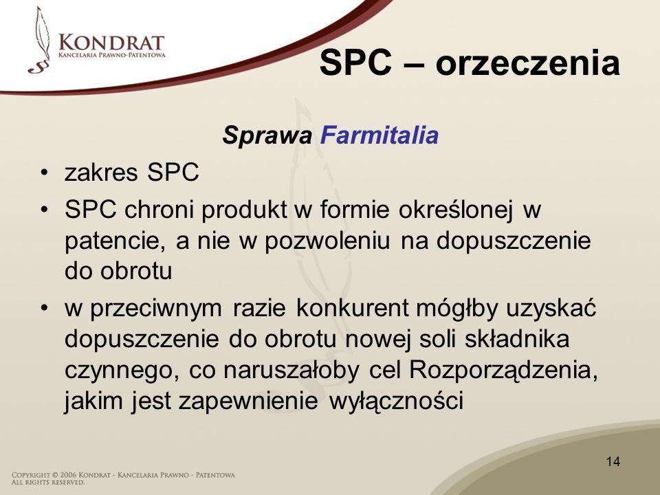 14 SPC – orzeczenia Sprawa Farmitalia zakres SPC SPC chroni produkt w formie określonej w patencie, a nie w pozwoleniu na dopuszczenie do obrotu w przeciwnym razie konkurent mógłby uzyskać dopuszczenie do obrotu nowej soli składnika czynnego, co naruszałoby cel Rozporządzenia, jakim jest zapewnienie wyłączności