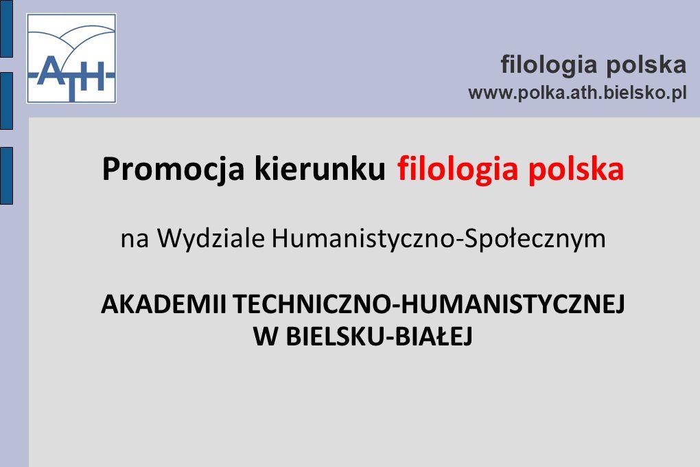filologia polska www.polka.ath.bielsko.pl Promocja kierunku filologia polska na Wydziale Humanistyczno-Społecznym AKADEMII TECHNICZNO-HUMANISTYCZNEJ W BIELSKU-BIAŁEJ
