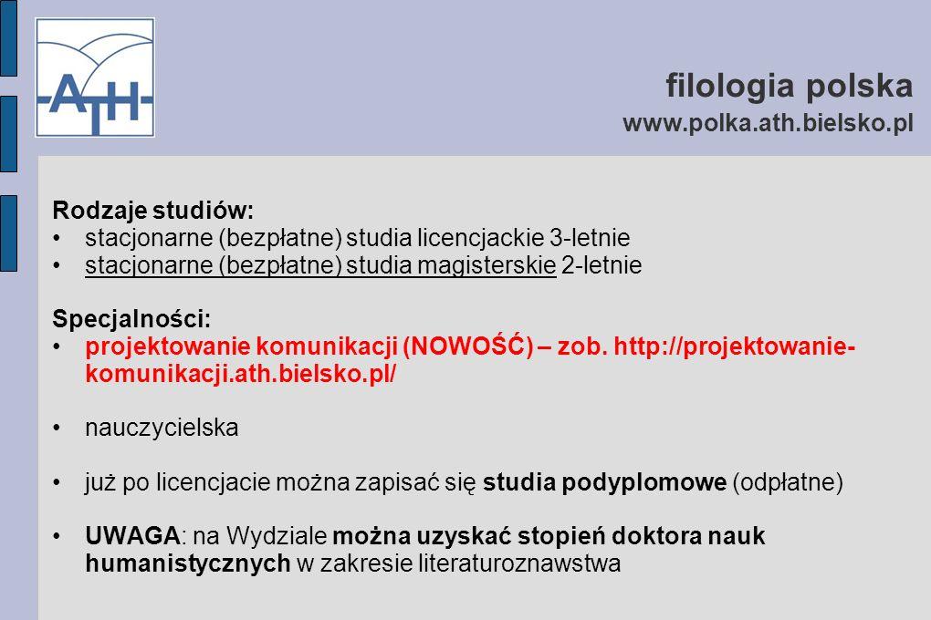 filologia polska www.polka.ath.bielsko.pl Rodzaje studiów: stacjonarne (bezpłatne) studia licencjackie 3-letnie stacjonarne (bezpłatne) studia magisterskie 2-letnie Specjalności: projektowanie komunikacji (NOWOŚĆ) – zob.