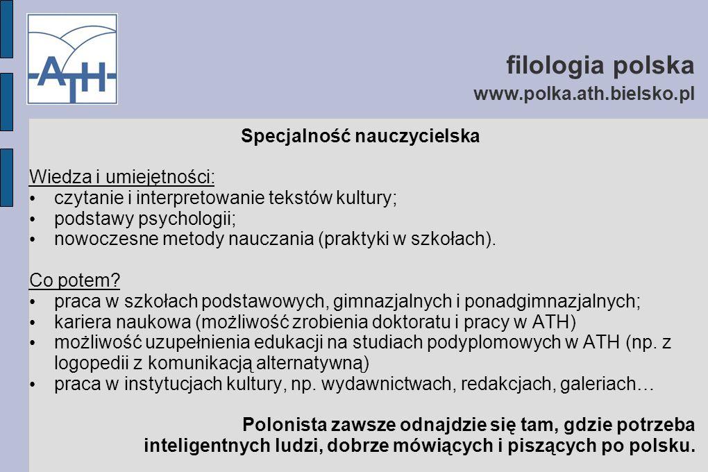 filologia polska www.polka.ath.bielsko.pl Specjalność nauczycielska Wiedza i umiejętności: czytanie i interpretowanie tekstów kultury; podstawy psychologii; nowoczesne metody nauczania (praktyki w szkołach).