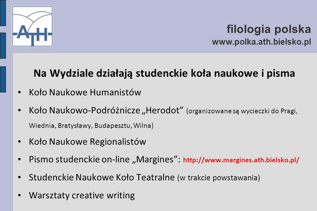 """filologia polska www.polka.ath.bielsko.pl Na Wydziale działają studenckie koła naukowe i pisma Koło Naukowe Humanistów Koło Naukowo-Podróżnicze """"Herodot (organizowane są wycieczki do Pragi, Wiednia, Bratysławy, Budapesztu, Wilna) Koło Naukowe Regionalistów Pismo studenckie on-line """"Margines : http://www.margines.ath.bielsko.pl/ Studenckie Naukowe Koło Teatralne (w trakcie powstawania) Warsztaty creative writing"""