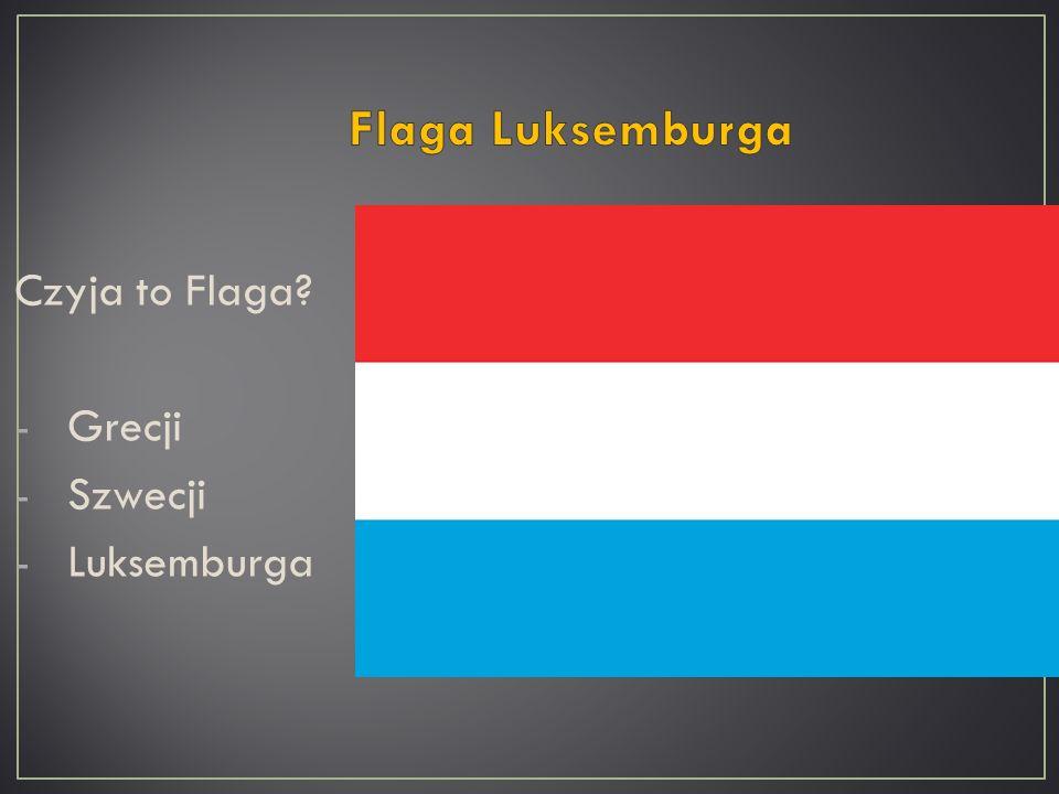 Czyja to Flaga? -Grecji -Szwecji -Luksemburga