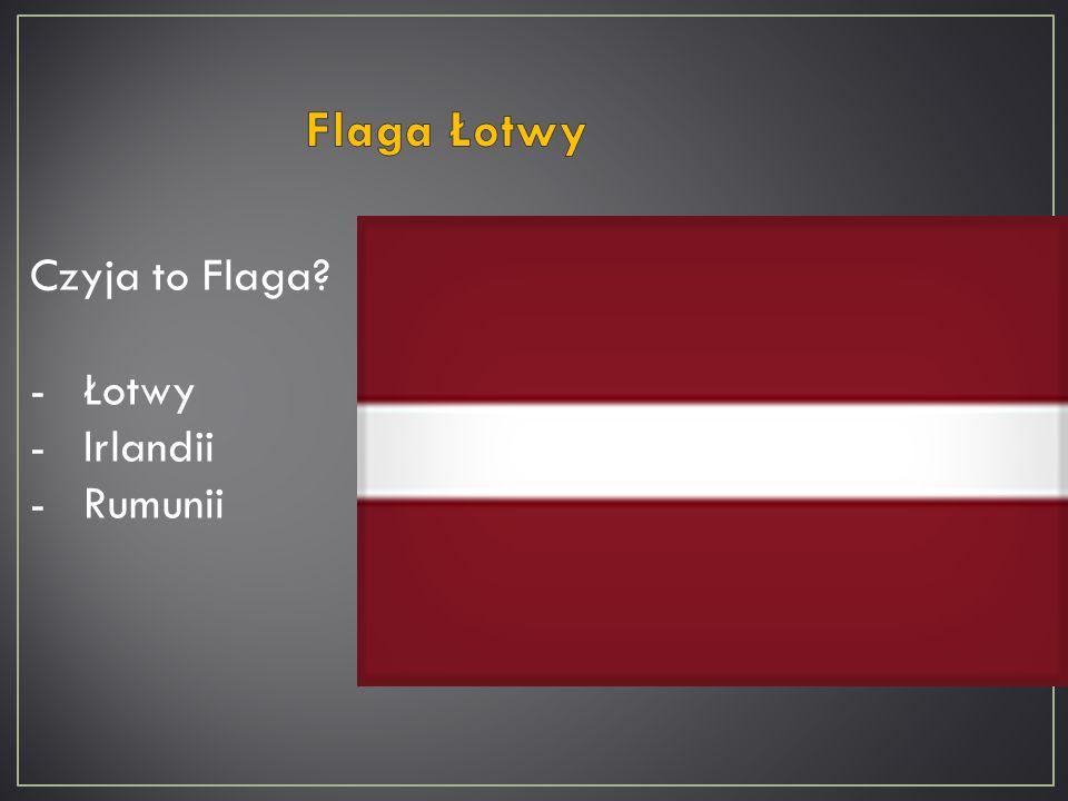 Czyja to Flaga? -Łotwy -Irlandii -Rumunii
