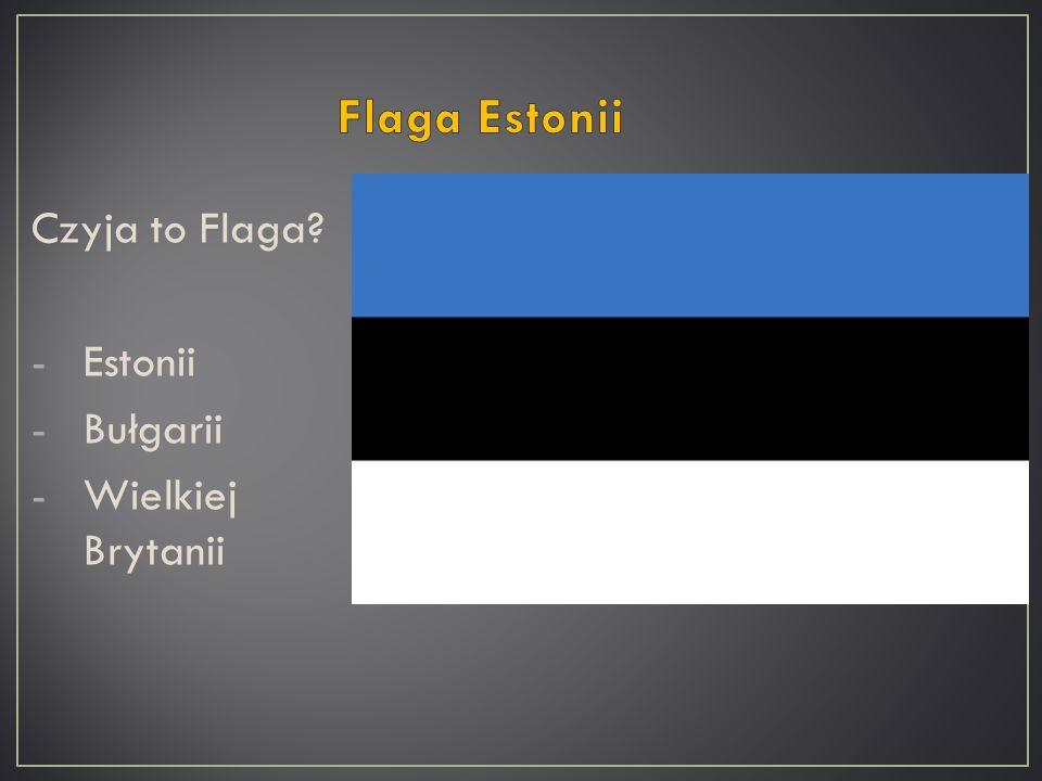 Czyja to Flaga? -Estonii -Bułgarii -Wielkiej Brytanii